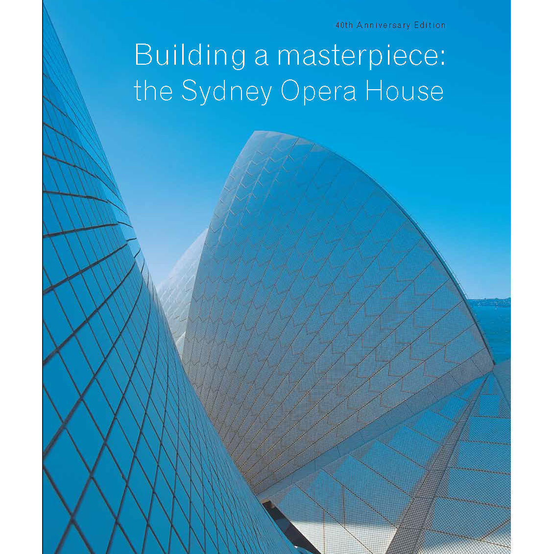 Book cover, Building a Masterpiece: The Sydney Opera House 40th Anniversary Edn.